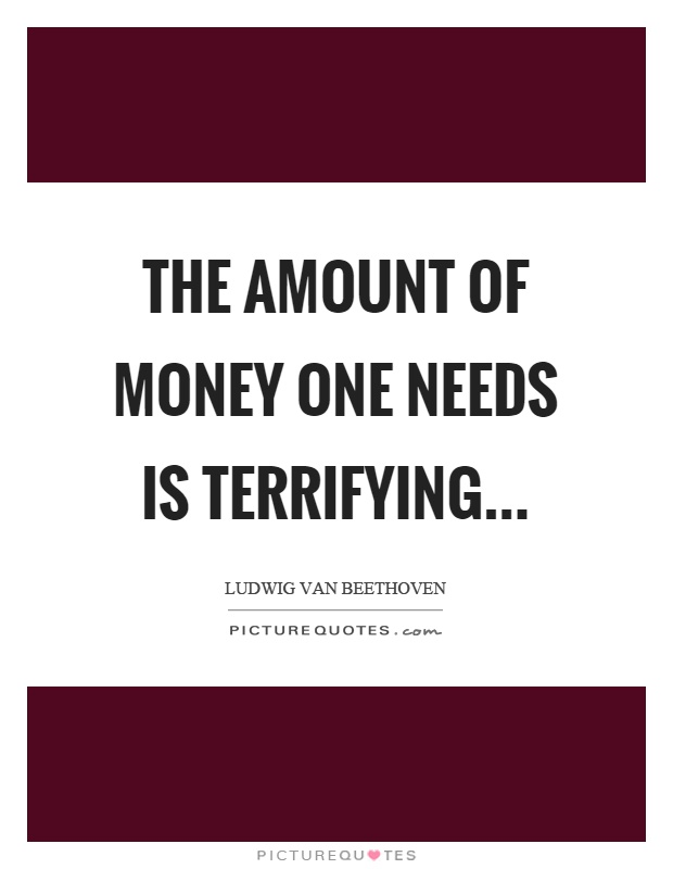 The amount of money one needs is terrifying Picture Quote #1