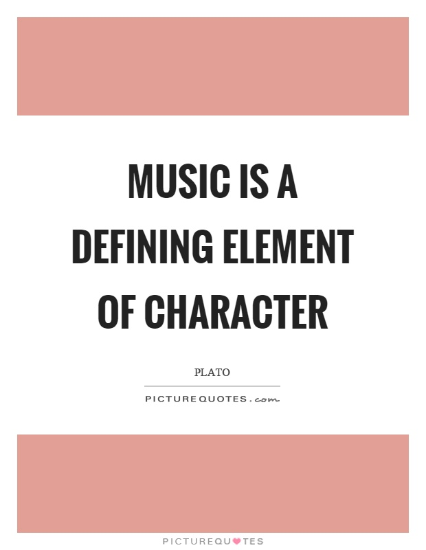 Music is a defining element of character Picture Quote #1