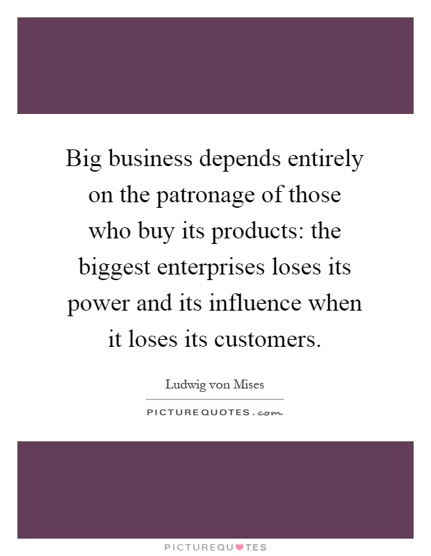 Big business depends entirely on the patronage of those who buy its products: the biggest enterprises loses its power and its influence when it loses its customers Picture Quote #1