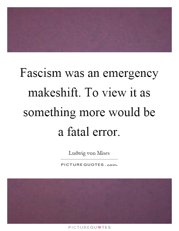 Fascism was an emergency makeshift. To view it as something more would be a fatal error Picture Quote #1