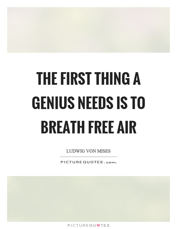 The first thing a genius needs is to breath free air Picture Quote #1