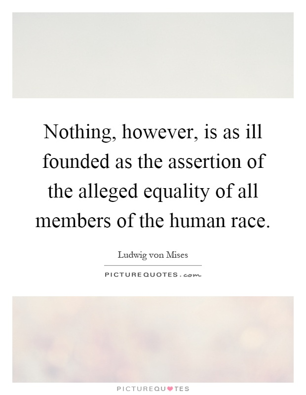 Nothing, however, is as ill founded as the assertion of the alleged equality of all members of the human race Picture Quote #1
