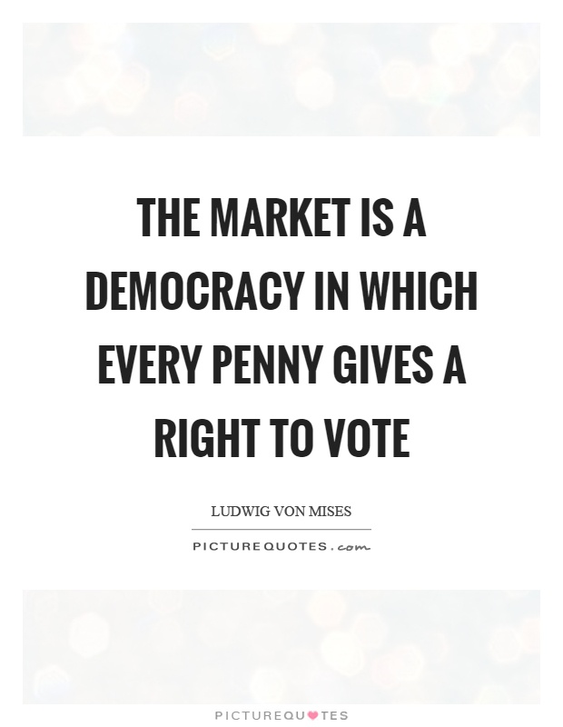 The market is a democracy in which every penny gives a right to vote Picture Quote #1