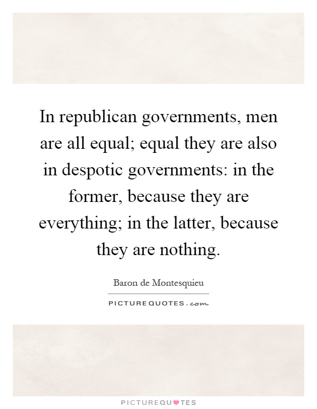 In republican governments, men are all equal; equal they are also in despotic governments: in the former, because they are everything; in the latter, because they are nothing Picture Quote #1