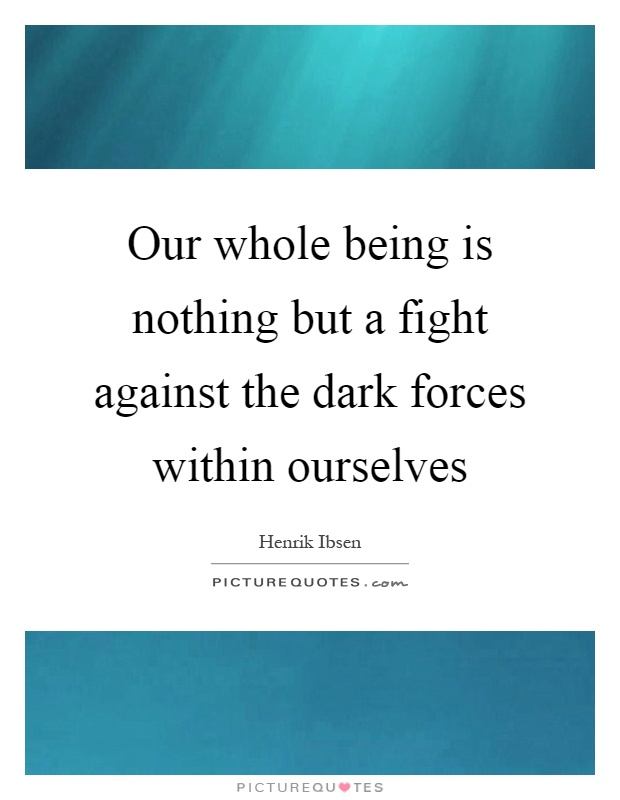 Our whole being is nothing but a fight against the dark forces within ourselves Picture Quote #1