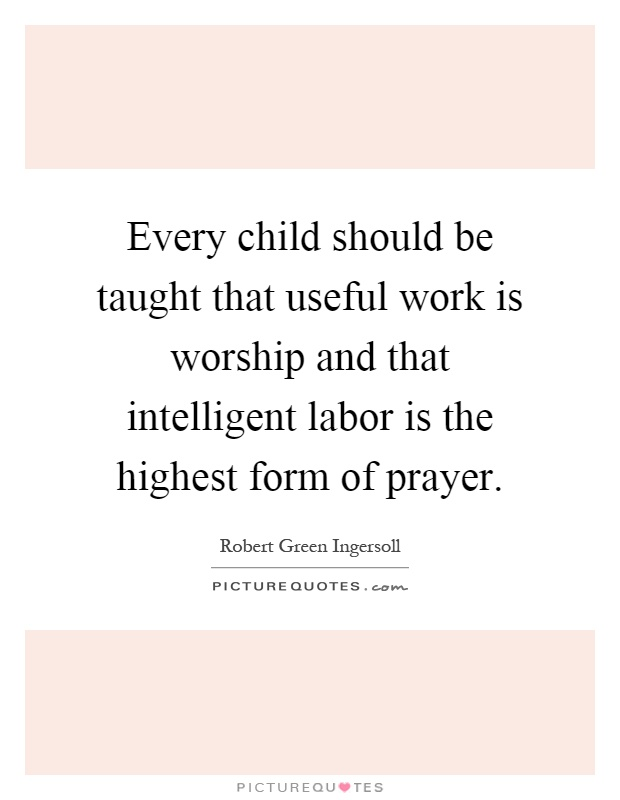Every child should be taught that useful work is worship and that intelligent labor is the highest form of prayer Picture Quote #1