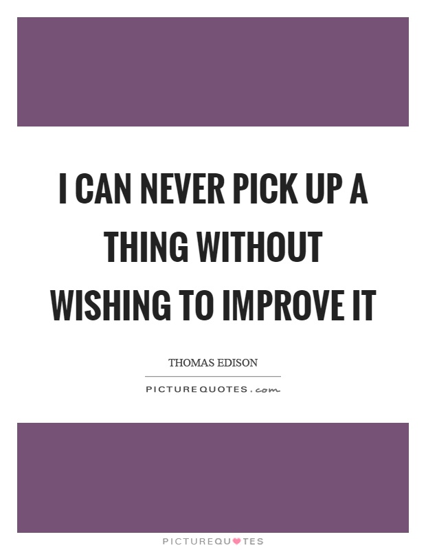 I can never pick up a thing without wishing to improve it Picture Quote #1