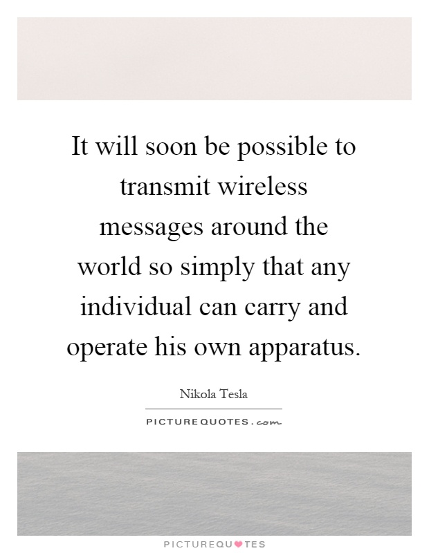 It will soon be possible to transmit wireless messages around the world so simply that any individual can carry and operate his own apparatus Picture Quote #1