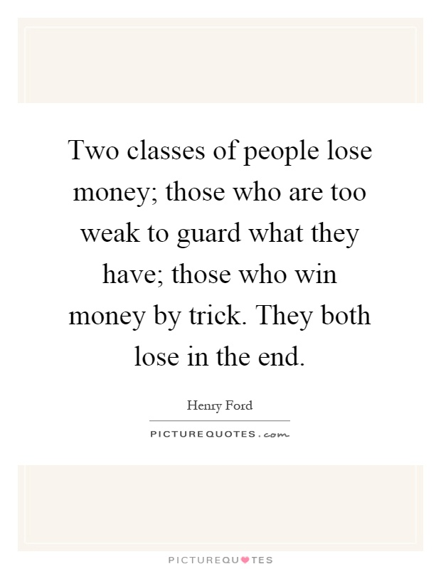 Two classes of people lose money; those who are too weak to guard what they have; those who win money by trick. They both lose in the end Picture Quote #1