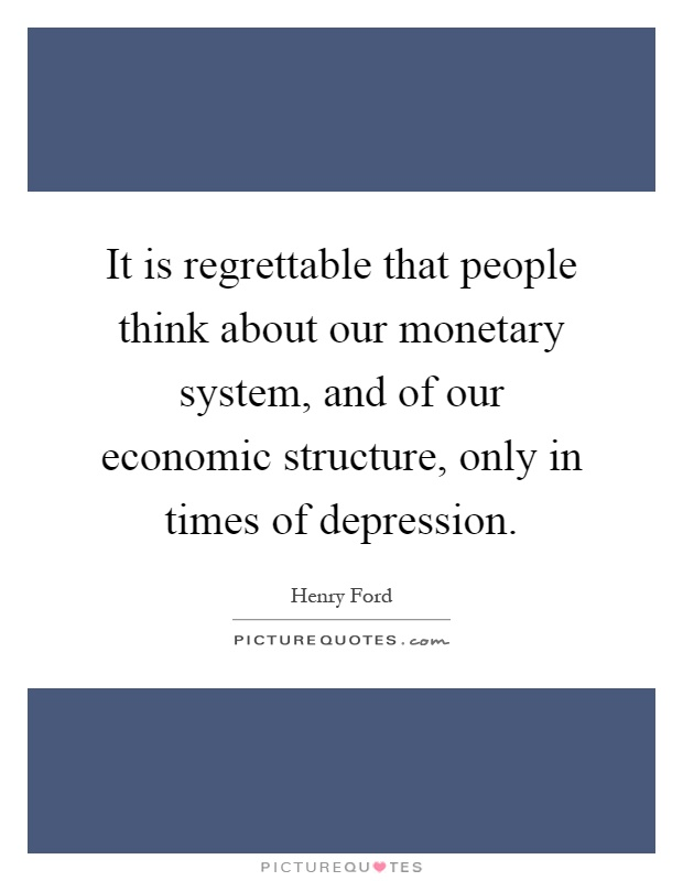 It is regrettable that people think about our monetary system, and of our economic structure, only in times of depression Picture Quote #1