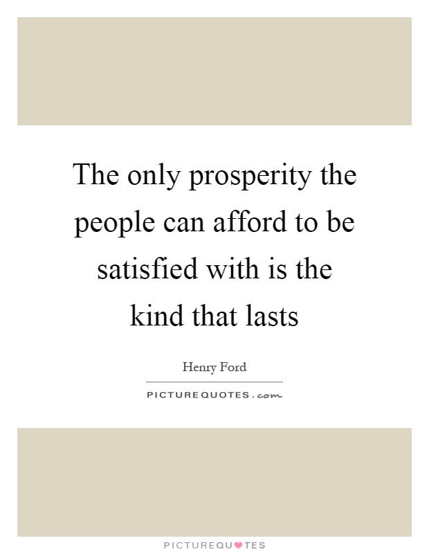 The only prosperity the people can afford to be satisfied with is the kind that lasts Picture Quote #1