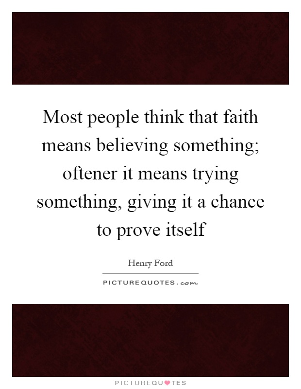 Most people think that faith means believing something; oftener it means trying something, giving it a chance to prove itself Picture Quote #1