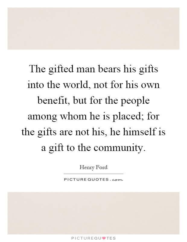 The gifted man bears his gifts into the world, not for his own benefit, but for the people among whom he is placed; for the gifts are not his, he himself is a gift to the community Picture Quote #1