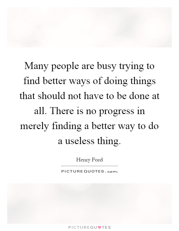 Many people are busy trying to find better ways of doing things that should not have to be done at all. There is no progress in merely finding a better way to do a useless thing Picture Quote #1