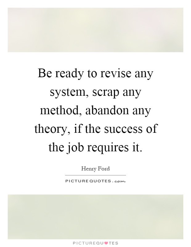 Be ready to revise any system, scrap any method, abandon any theory, if the success of the job requires it Picture Quote #1