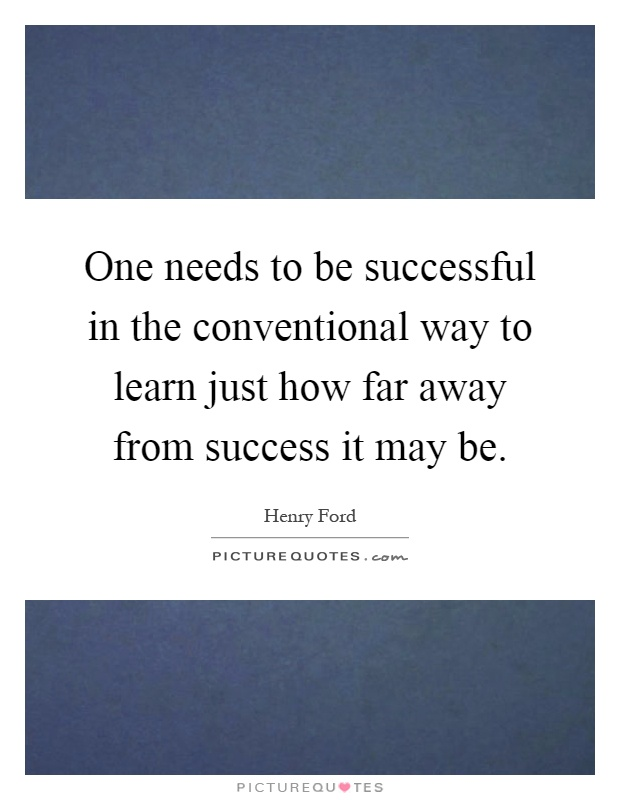One needs to be successful in the conventional way to learn just how far away from success it may be Picture Quote #1