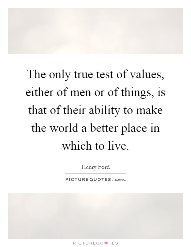 The only true test of values, either of men or of things, is that of their ability to make the world a better place in which to live Picture Quote #1