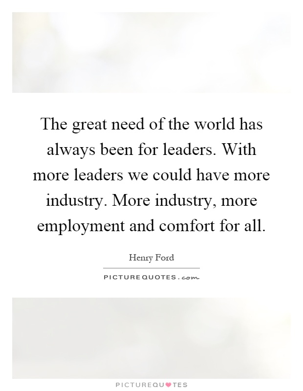 The great need of the world has always been for leaders. With more leaders we could have more industry. More industry, more employment and comfort for all Picture Quote #1