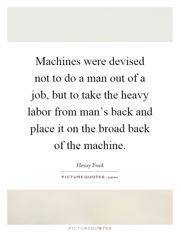 Machines were devised not to do a man out of a job, but to take the heavy labor from man's back and place it on the broad back of the machine Picture Quote #1