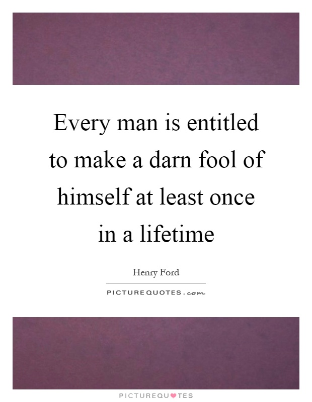 Every man is entitled to make a darn fool of himself at least once in a lifetime Picture Quote #1
