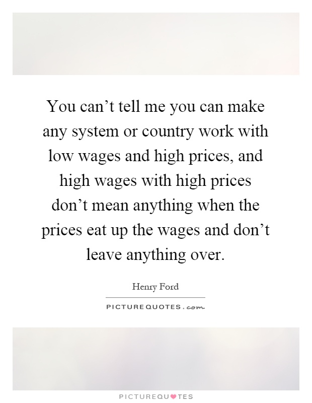 You can't tell me you can make any system or country work with low wages and high prices, and high wages with high prices don't mean anything when the prices eat up the wages and don't leave anything over Picture Quote #1
