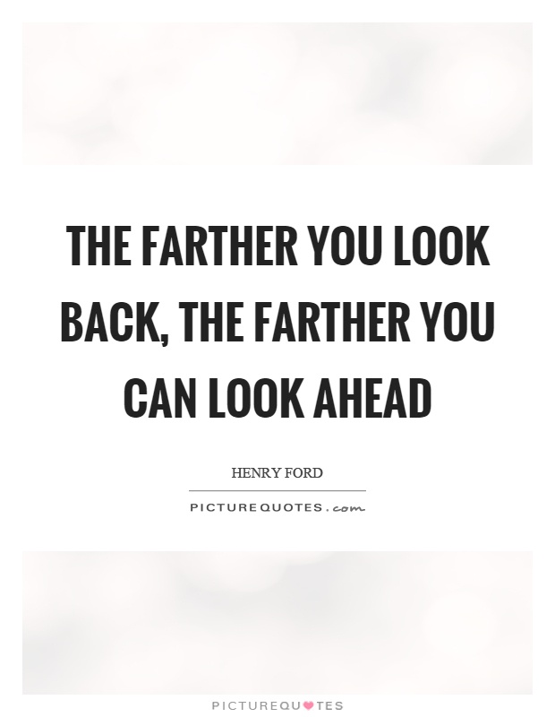 The farther you look back, the farther you can look ahead Picture Quote #1