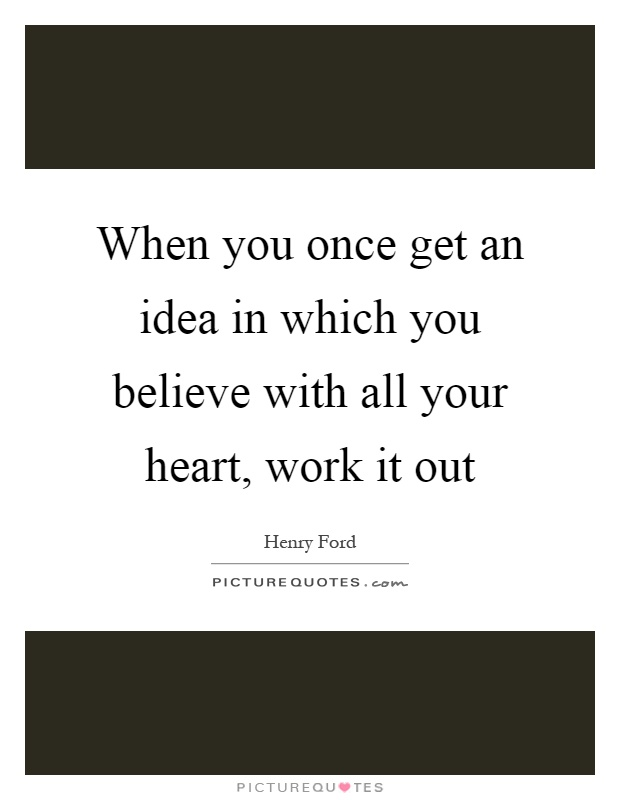 When you once get an idea in which you believe with all your heart, work it out Picture Quote #1