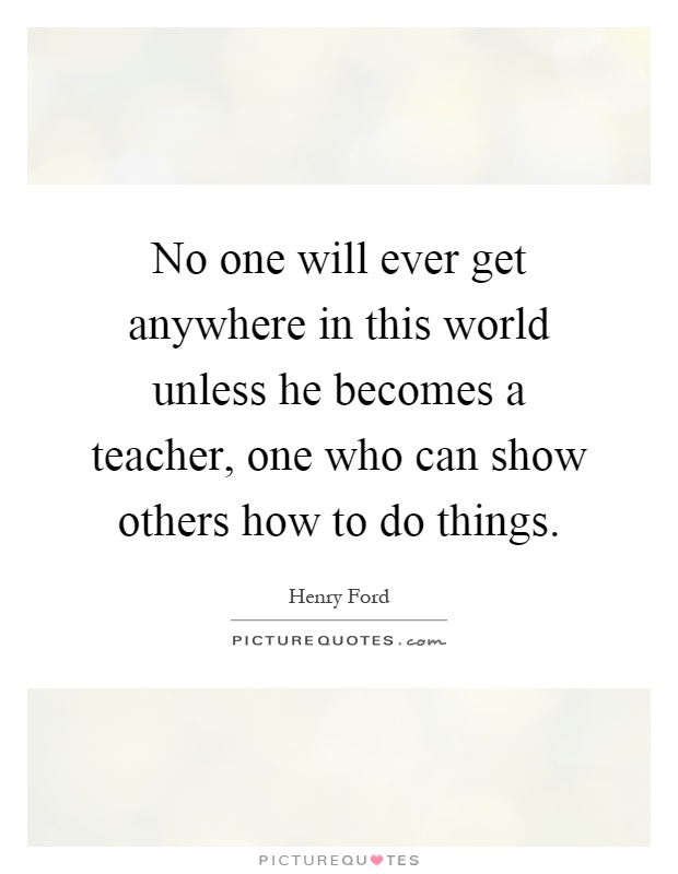 No one will ever get anywhere in this world unless he becomes a teacher, one who can show others how to do things Picture Quote #1