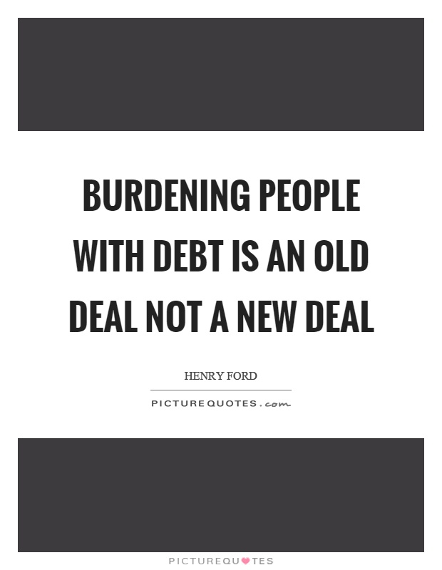 Burdening people with debt is an old deal not a new deal Picture Quote #1