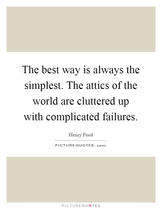 The best way is always the simplest. The attics of the world are cluttered up with complicated failures Picture Quote #1
