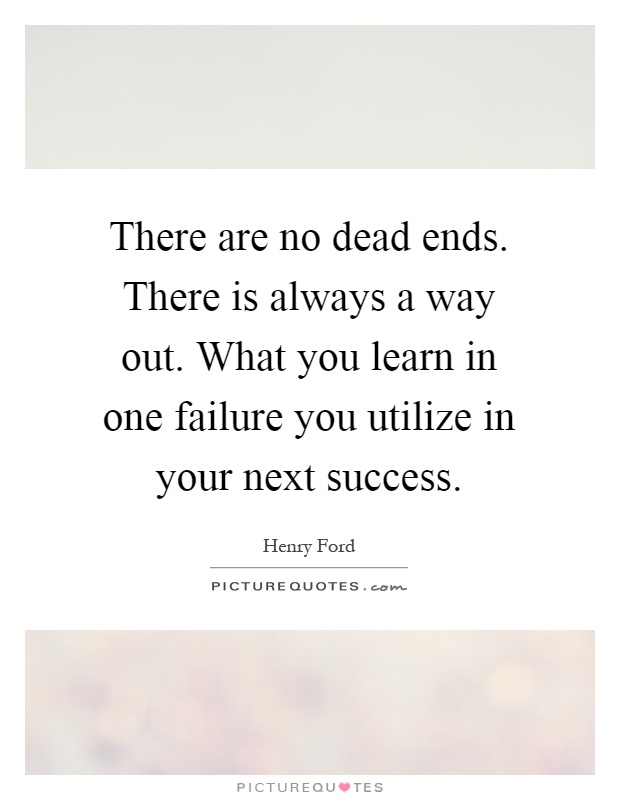 There are no dead ends. There is always a way out. What you learn in one failure you utilize in your next success Picture Quote #1