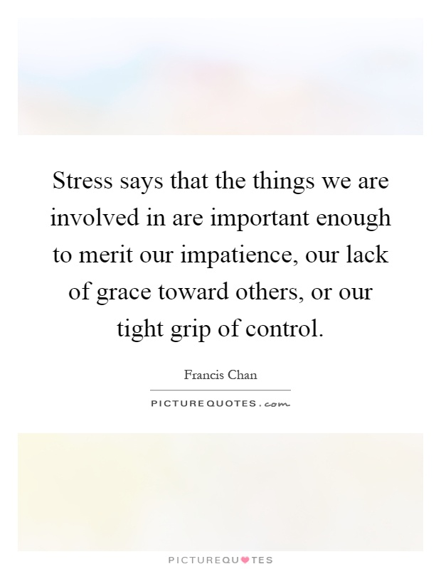 Stress says that the things we are involved in are important enough to merit our impatience, our lack of grace toward others, or our tight grip of control Picture Quote #1