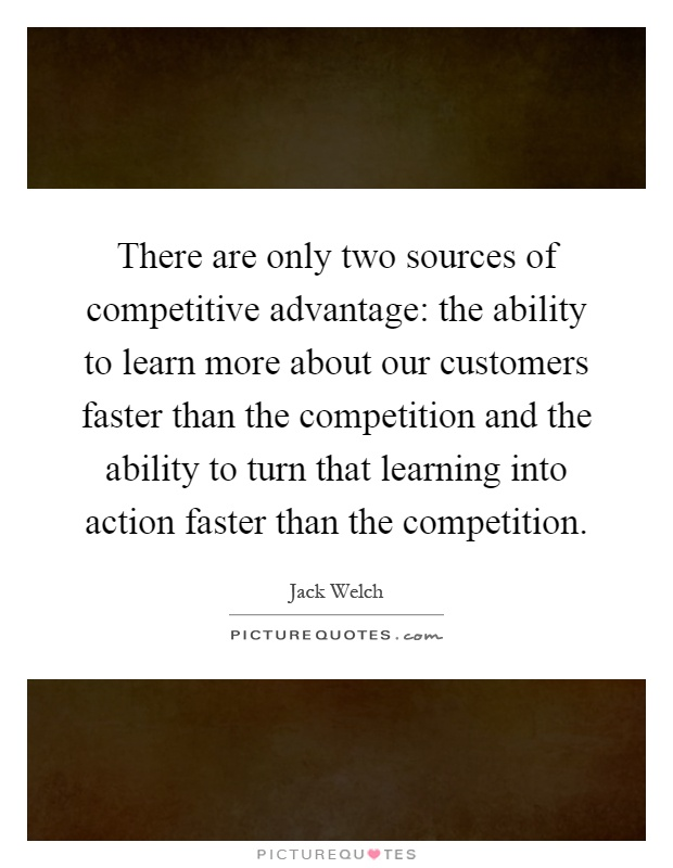 There are only two sources of competitive advantage: the ability to learn more about our customers faster than the competition and the ability to turn that learning into action faster than the competition Picture Quote #1