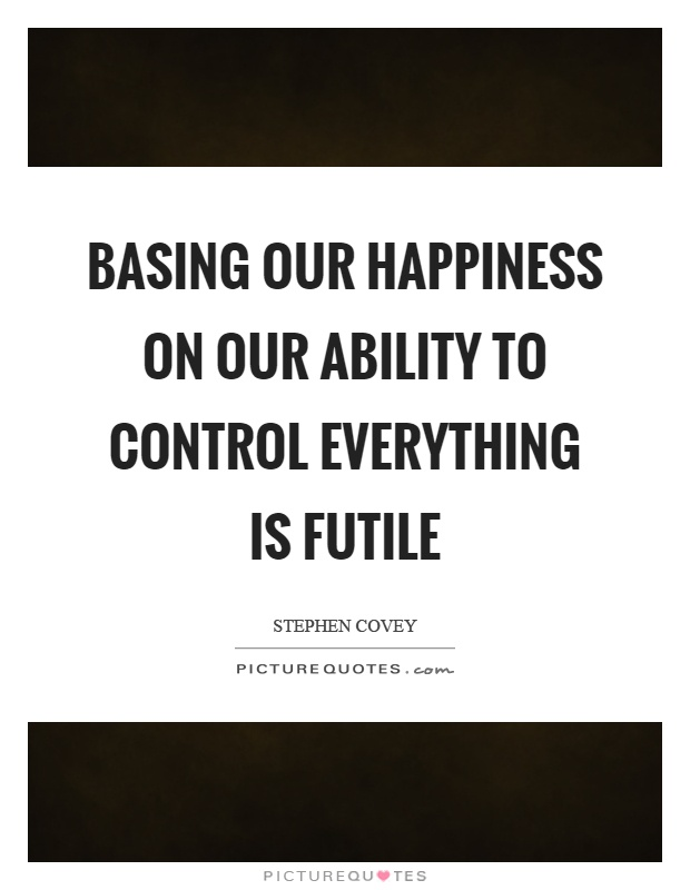 Basing our happiness on our ability to control everything is futile Picture Quote #1