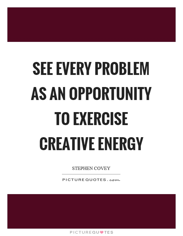 See every problem as an opportunity to exercise creative energy Picture Quote #1