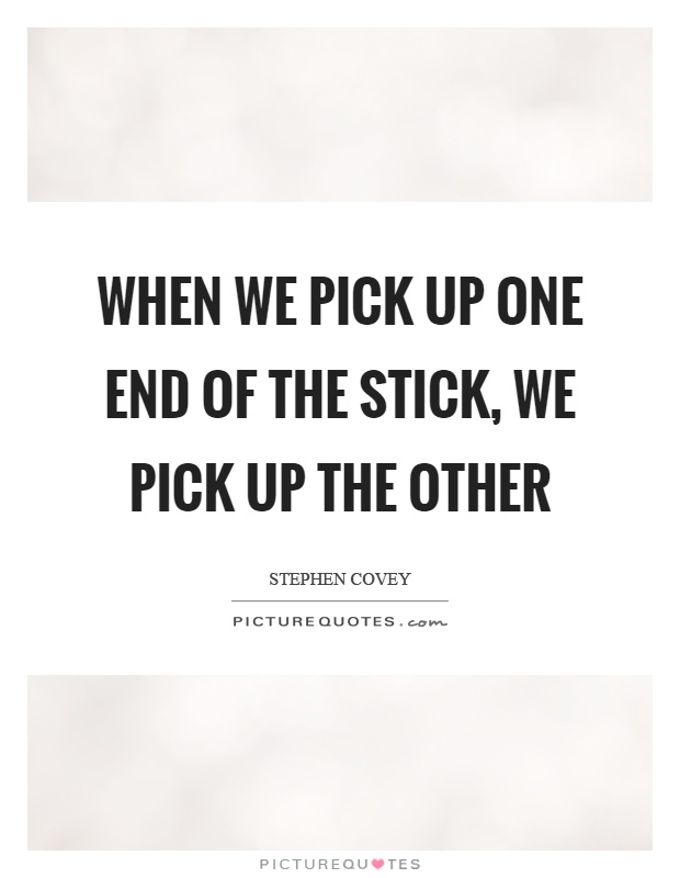When we pick up one end of the stick, we pick up the other Picture Quote #1