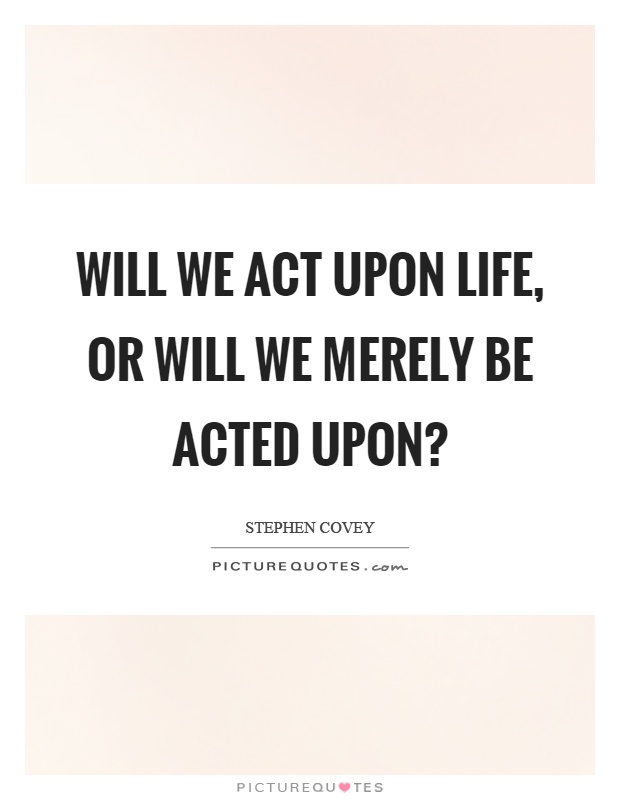 Will we act upon life, or will we merely be acted upon? Picture Quote #1