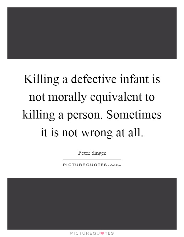 Killing a defective infant is not morally equivalent to killing a person. Sometimes it is not wrong at all Picture Quote #1