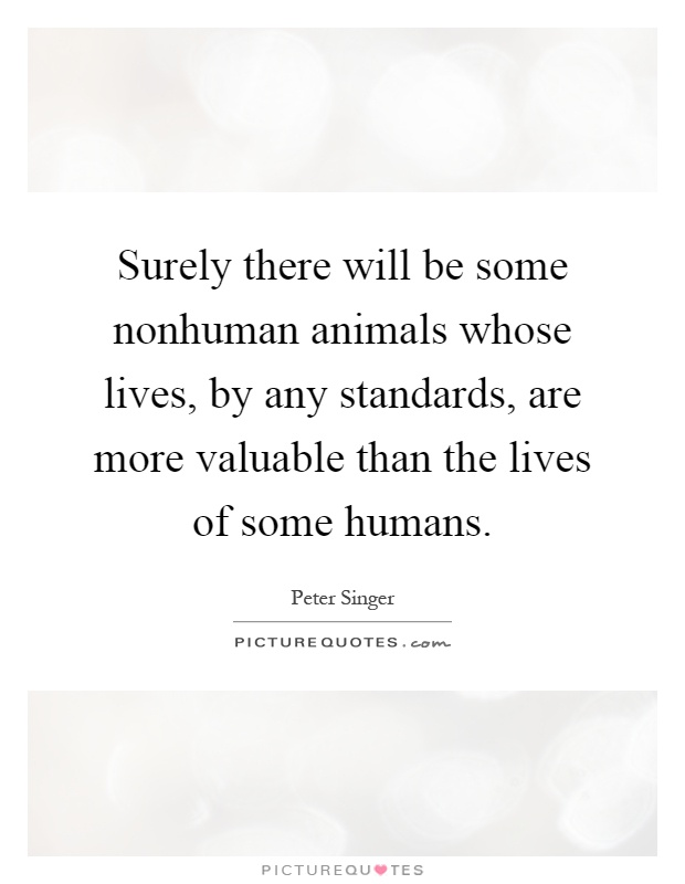 Surely there will be some nonhuman animals whose lives, by any standards, are more valuable than the lives of some humans Picture Quote #1