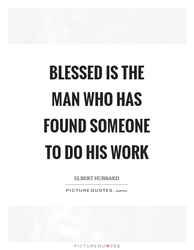 Blessed is the man who has found someone to do his work Picture Quote #1