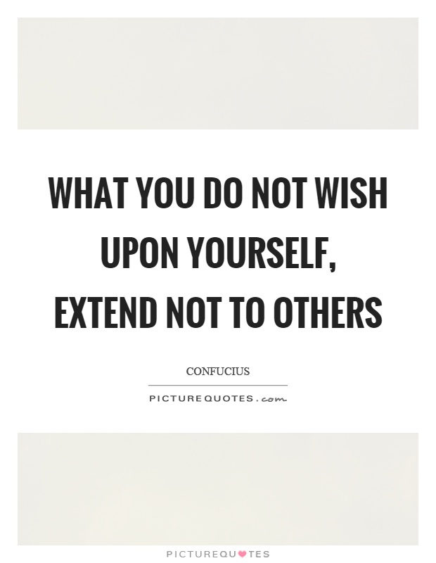 What you do not wish upon yourself, extend not to others Picture Quote #1