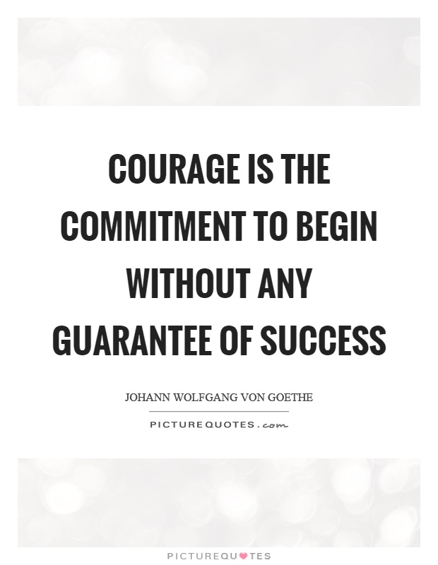 Courage is the commitment to begin without any guarantee of success Picture Quote #1