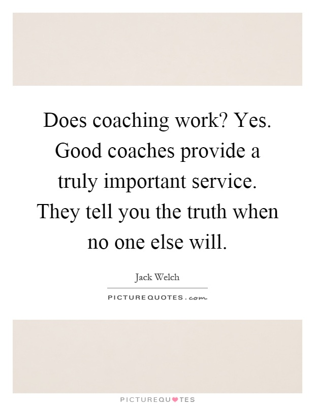 Does coaching work? Yes. Good coaches provide a truly important service. They tell you the truth when no one else will Picture Quote #1