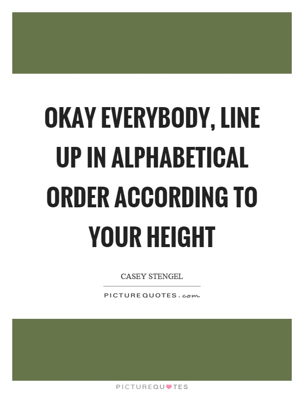 Okay everybody, line up in alphabetical order according to your height Picture Quote #1