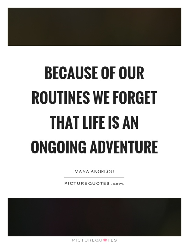 Because of our routines we forget that life is an ongoing adventure Picture Quote #1