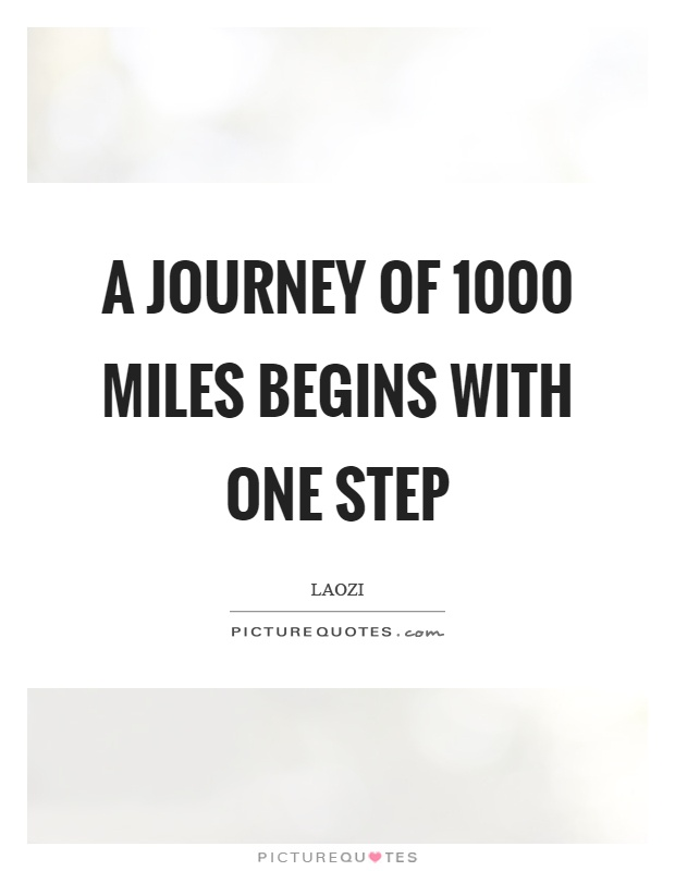 A journey of 1000 miles begins with one step Picture Quote #1