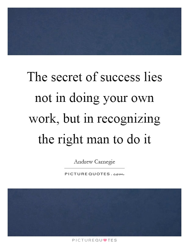 The secret of success lies not in doing your own work, but in recognizing the right man to do it Picture Quote #1