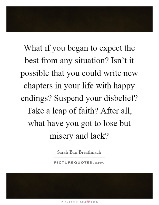 What if you began to expect the best from any situation? Isn't it possible that you could write new chapters in your life with happy endings? Suspend your disbelief? Take a leap of faith? After all, what have you got to lose but misery and lack? Picture Quote #1