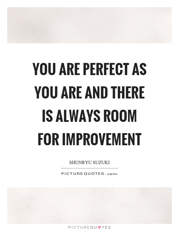 You are perfect as you are and there is always room for improvement Picture Quote #1