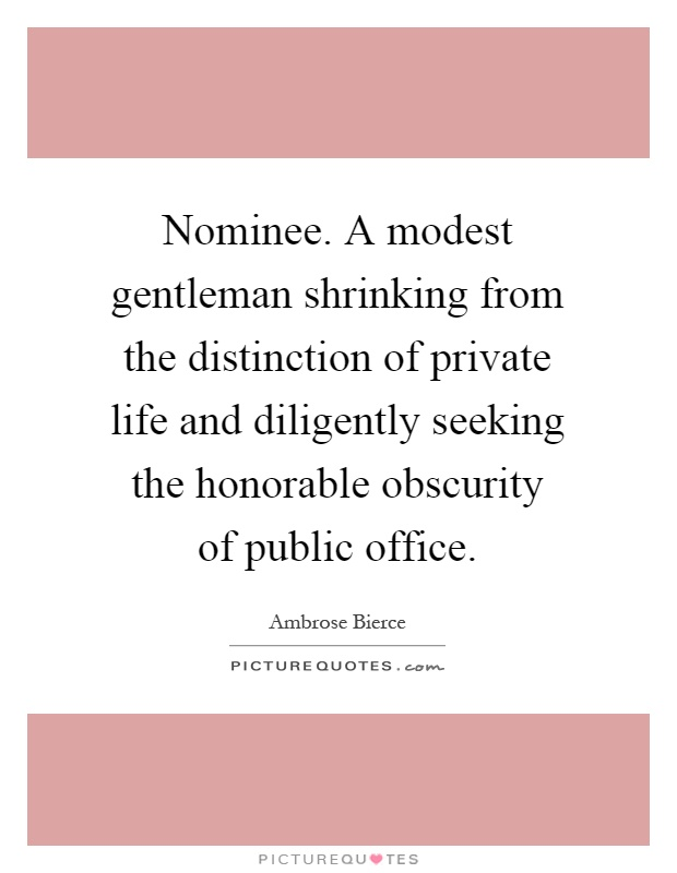 Nominee. A modest gentleman shrinking from the distinction of private life and diligently seeking the honorable obscurity of public office Picture Quote #1